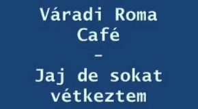Váradi Roma Café – Jaj, de sokat vétkeztem